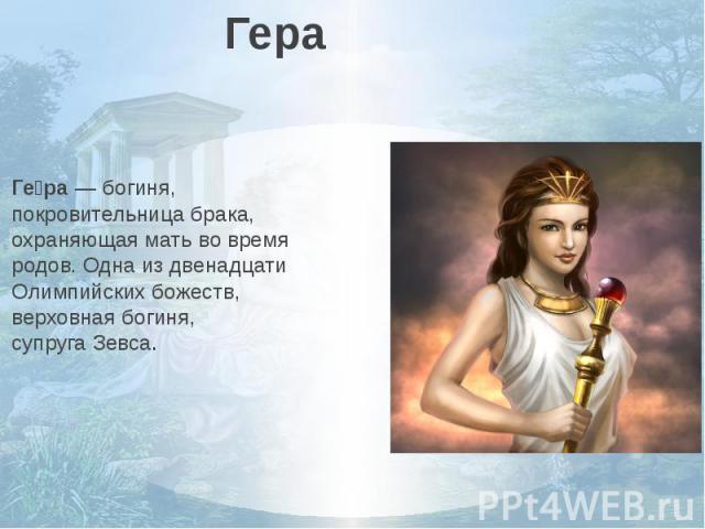 ГераГера—богиня, покровительница брака, охраняющая мать во время родов. Одна из двенадцати Олимпийских божеств, верховная богиня, супругаЗевса.