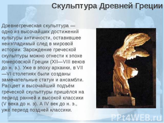 Скульптура Древней ГрецииДревнегреческаяскульптура— одно из высочайших достижений культурыантичности, оставившее неизгладимый след в мировой истории. Зарождение греческой скульптуры можно отнести к эпохе гомеровской Греции (XII—VII…