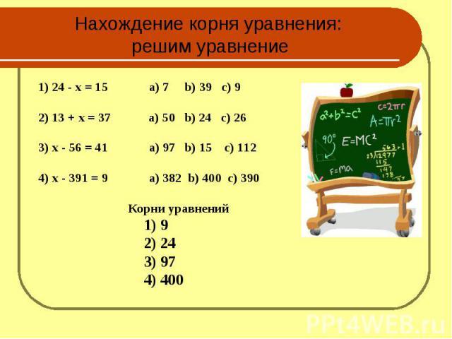 Нахождение корня уравнения: решим уравнение 1) 24 - x = 15 а) 7 b) 39 c) 92) 13 + x = 37 а) 50 b) 24 c) 263) x - 56 = 41 а) 97 b) 15 c) 112 4) x - 391 = 9 a) 382 b) 400 c) 390Корни уравнений 1) 9 2) 24 3) 97 4) 400