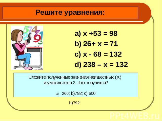 Решите уравнения: a) х +53 = 98 b) 26+ х = 71c) х - 68 = 132d) 238 – х = 132Сложите полученные значения неизвестных (X) и умножьте на 2. Что получится?260; b)792; c) 600
