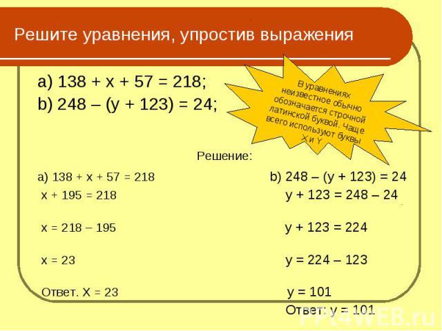 Решите уравнения, упростив выражения a) 138 + х + 57 = 218;b) 248 – (у + 123) = 24;Решение:a) 138 + х + 57 = 218 b) 248 – (у + 123) = 24 х + 195 = 218 у + 123 = 248 – 24 х = 218 – 195 у + 123 = 224 х = 23 у = 224 – 123 Ответ. Х = 23 у = 101 Ответ: у…