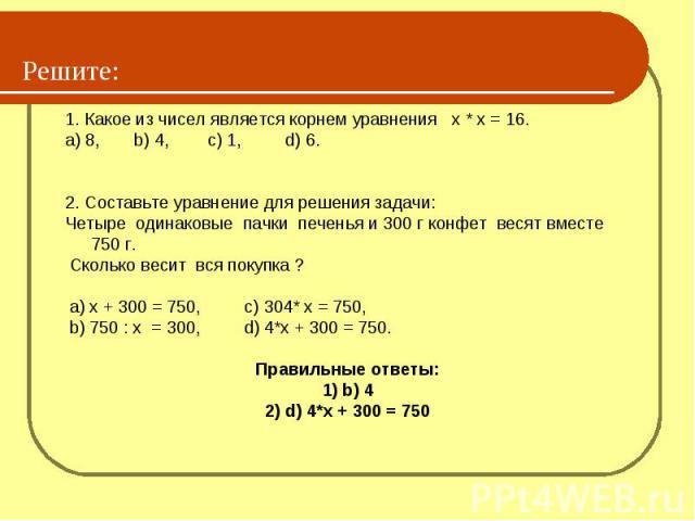 Решите: 1. Какое из чисел является корнем уравнения х * х = 16.a) 8, b) 4, c) 1, d) 6.2. Составьте уравнение для решения задачи:Четыре одинаковые пачки печенья и 300 г конфет весят вместе 750 г. Сколько весит вся покупка ? a) х + 300 = 750, c) 304* …