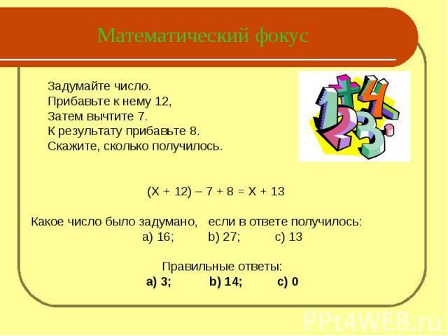 Математический фокус Задумайте число.Прибавьте к нему 12,Затем вычтите 7.К результату прибавьте 8.Скажите, сколько получилось. (X + 12) – 7 + 8 = X + 13Какое число было задумано, если в ответе получилось:а) 16; b) 27; c) 13Правильные ответы:а) 3; b)…