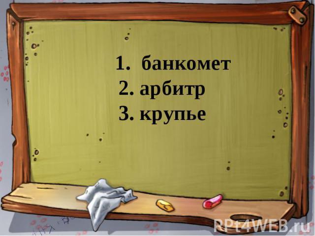 1. банкомет 2. арбитр 3. крупье