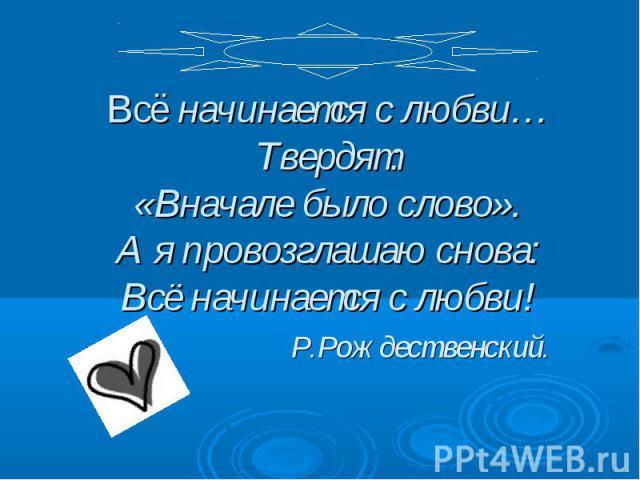 Всё начинается с любви… Твердят:«Вначале было слово».А я провозглашаю снова:Всё начинается с любви! Р.Рождественский.