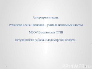 Автор презентации :Ротанкова Елена Ивановна – учитель начальных классовМБОУ Воль