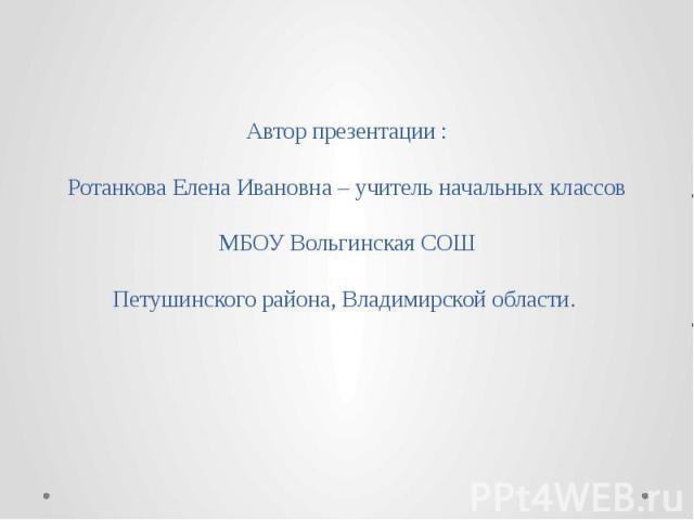 Автор презентации :Ротанкова Елена Ивановна – учитель начальных классовМБОУ Вольгинская СОШПетушинского района, Владимирской области.