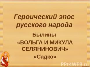 Героический эпос русского народа Былины «ВОЛЬГА И МИКУЛА СЕЛЯНИНОВИЧ»«Садко»
