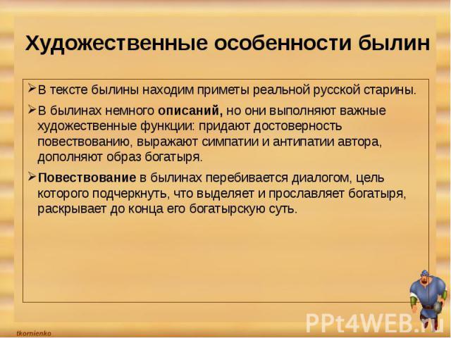 Художественные особенности былин В тексте былины находим приметы реальной русской старины.В былинах немного описаний, но они выполняют важные художественные функции: придают достоверность повествованию, выражают симпатии и антипатии автора, дополняю…