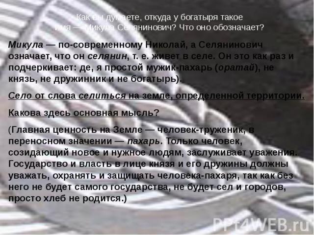 Как вы думаете, откуда у богатыря такоеимя — Микула Селянинович? Что оно обозначает? Микула — по-современному Николай, а Селянинович означает, что он селянин, т. е. живет в селе. Он это как раз и подчеркивает: де, я простой мужик-пахарь (оратай), не…