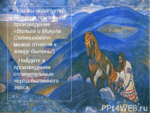 Как вы полагаете, по каким признакам произведение «Вольга и Микула Селянинович» можно отнести к жанру былины? Найдите в произведении отличительные черты былинного эпоса.