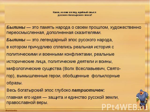 Каков, на ваш взгляд, идейный смысл русского богатырского эпоса? Былины — это память народа о своем прошлом, художественно переосмысленная, дополненная сказителями. Былины — это легендарный эпос русского народа,в котором причудливо сплелись реальная…