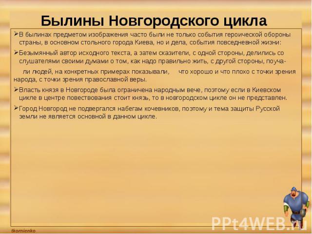 Былины Новгородского цикла В былинах предметом изображения часто были не только события героической обороны страны, в основном стольного города Киева, но и дела, события повседневной жизни: Безымянный автор исходного текста, а затем сказители, с одн…