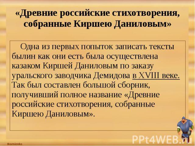 «Древние российские стихотворения, собранные Киршею Даниловым» Одна из первых попыток записать тексты былин как они есть была осуществлена казаком Киршей Даниловым по заказу уральского заводчика Демидова в XVIII веке. Так был составлен большой сборн…