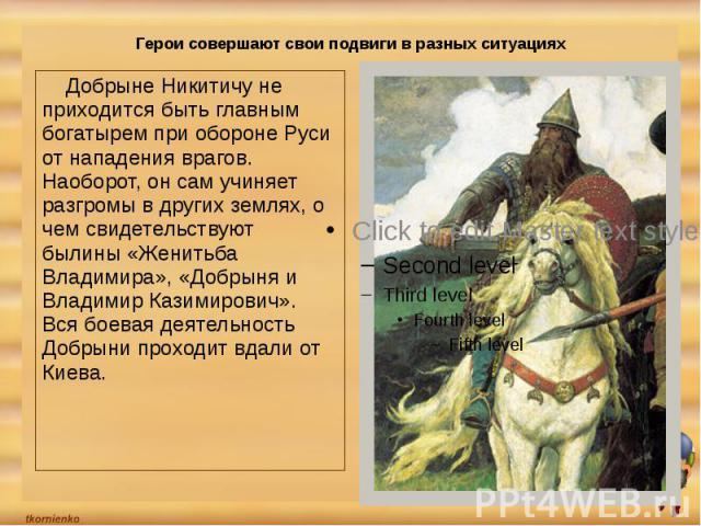 Герои совершают свои подвиги в разных ситуациях Добрыне Никитичу не приходится быть главным богатырем при обороне Руси от нападения врагов. Наоборот, он сам учиняет разгромы в других землях, о чем свидетельствуют былины «Женитьба Владимира», «Добрын…