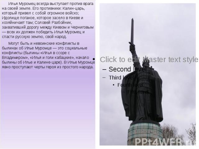 Илья Муромец всегда выступает против врага на своей земле. Его противники: Калин-царь, который привел с собой огромное войско; Идолище поганое, которое засело в Киеве и хозяйничает там; Соловей Разбойник, захвативший дорогу между Киевом и Черниговым…