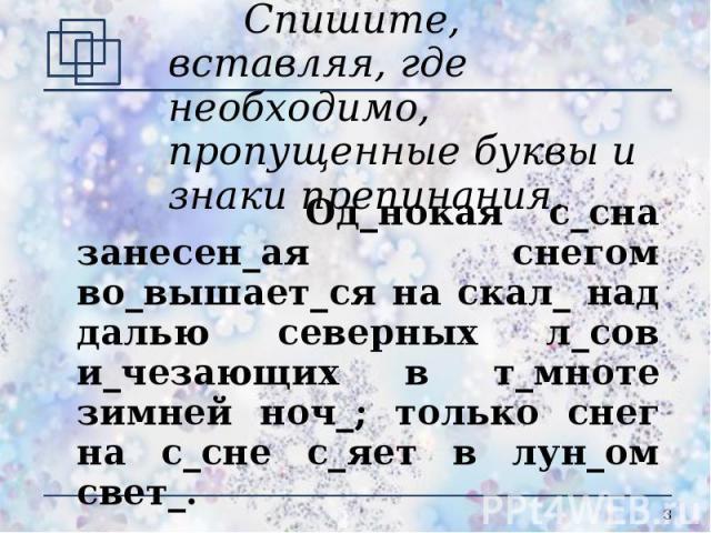 Спишите, вставляя, где необходимо, пропущенные буквы и знаки препинания. Од_нокая с_сна занесен_ая снегом во_вышает_ся на скал_ над далью северных л_сов и_чезающих в т_мноте зимней ноч_; только снег на с_сне с_яет в лун_ом свет_.