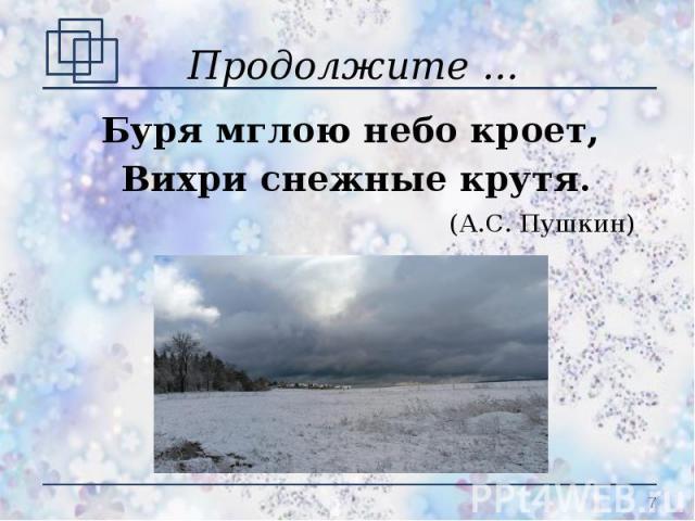 Продолжите ... Буря мглою небо кроет, Вихри снежные крутя.(А.С. Пушкин)