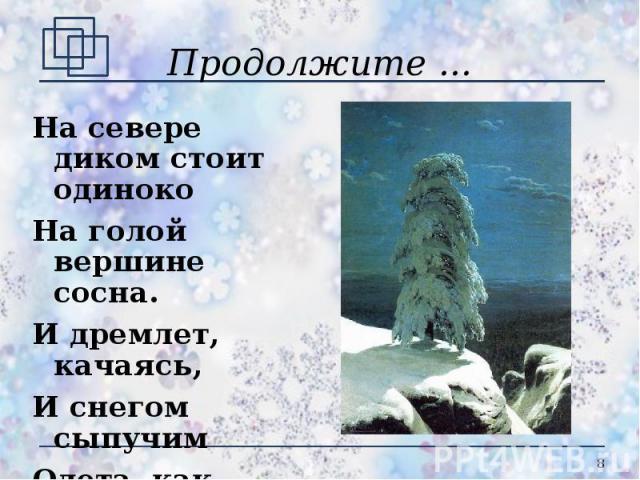 Продолжите ... На севере диком стоит одинокоНа голой вершине сосна.И дремлет, качаясь, И снегом сыпучимОдета, как ризой*, она.(М.Ю. Лермонтов)