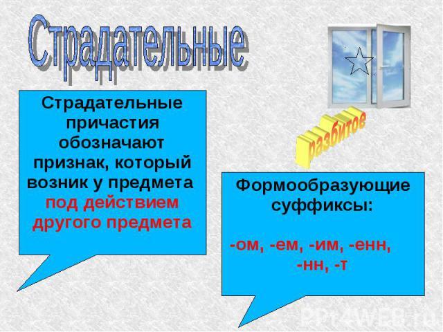 Страдательные Страдательные причастия обозначают признак, который возник у предмета под действием другого предметаФормообразующие суффиксы:-ом, -ем, -им, -енн, -нн, -т