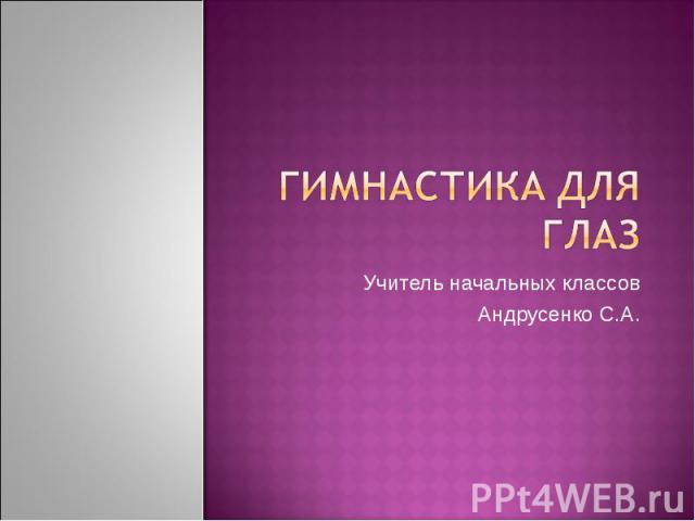Гимнастика для глаз Учитель начальных классовАндрусенко С.А.
