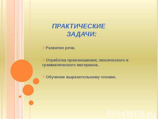 ПРАКТИЧЕСКИЕ ЗАДАЧИ: Развитие речи. Отработка произношения; лексического и грамматического материала. Обучение выразительному чтению.