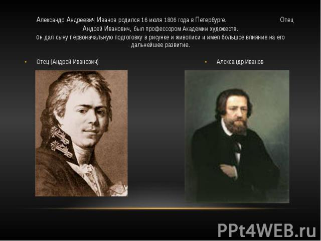 Александр Андреевич Иванов родился 16 июля 1806 года в Петербурге. Отец Андрей Иванович, был профессором Академии художеств.он дал сыну первоначальную подготовку в рисунке и живописи и имел большое влияние на его дальнейшее развитие. Отец (Андрей Ив…