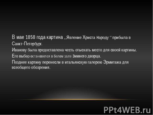 В мае 1858 года картина ,,явление Христа народу '' прибыла в Санкт-Петербург.Иванову была предоставлена честь отыскать место для своей картины.Его выбор остановился в белом зале зимнего дворца.Позднее картину перенесли в итальянскую галерею Эрмитажа…