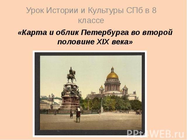 Урок Истории и Культуры СПб в 8 классе «Карта и облик Петербурга во второй половине XIX века»