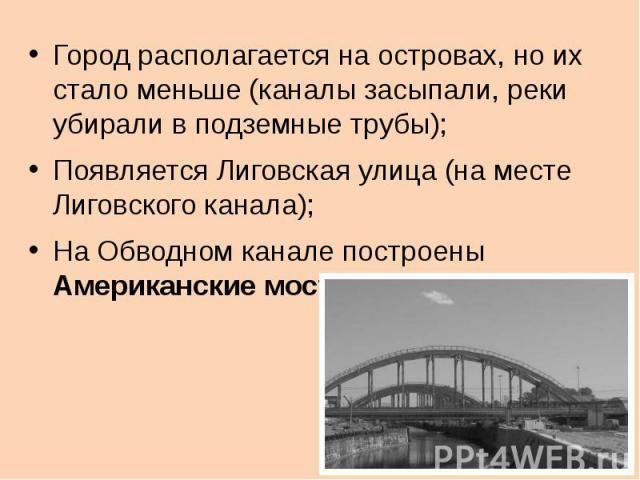 Город располагается на островах, но их стало меньше (каналы засыпали, реки убирали в подземные трубы);Появляется Лиговская улица (на месте Лиговского канала);На Обводном канале построены Американские мосты.
