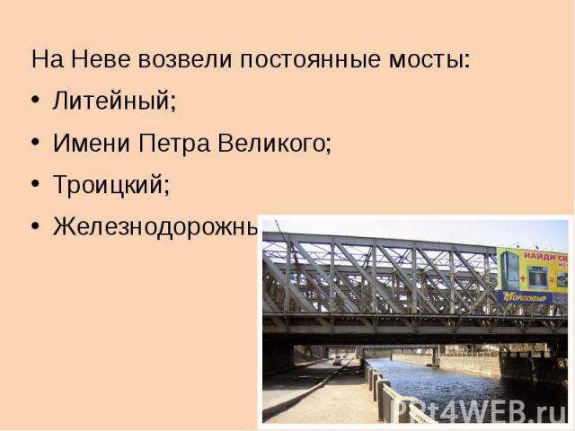 На Неве возвели постоянные мосты:Литейный;Имени Петра Великого;Троицкий;Железнодорожный.
