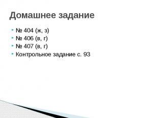 Домашнее задание № 404 (ж, з)№ 406 (в, г)№ 407 (в, г)Контрольное задание с. 93