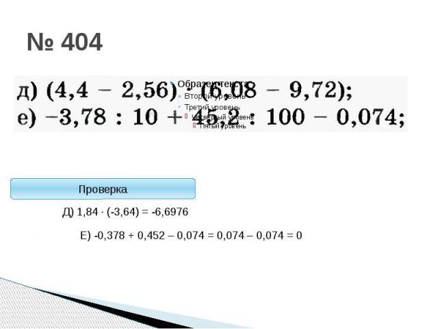 Стоп! ПроверкаД) 1,84 · (-3,64) = -6,6976Е) -0,378 + 0,452 – 0,074 = 0,074 – 0,074 = 0