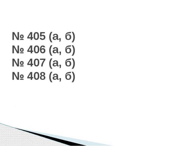 № 405 (а, б)№ 406 (а, б)№ 407 (а, б)№ 408 (а, б)