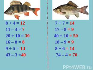 8 + 4 = 12 7 + 7 = 1411 – 4 = 7 17 – 8 = 920 + 10 = 30 40 + 10 = 5016 – 8 = 8 18