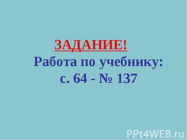 ЗАДАНИЕ!Работа по учебнику:с. 64 - № 137