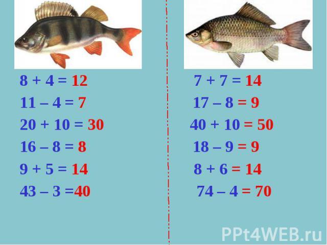 8 + 4 = 12 7 + 7 = 1411 – 4 = 7 17 – 8 = 920 + 10 = 30 40 + 10 = 5016 – 8 = 8 18 – 9 = 99 + 5 = 14 8 + 6 = 1443 – 3 =40 74 – 4 = 70