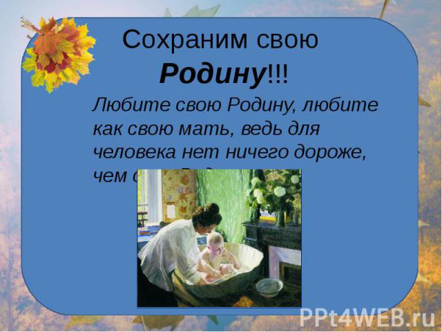 Сохраним свою Родину!!! Любите свою Родину, любите как свою мать, ведь для человека нет ничего дороже, чем своя Родина.