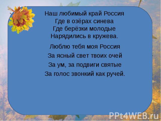 Наш любимый край РоссияГде в озёрах синеваГде берёзки молодыеНарядились в кружева. Люблю тебя моя РоссияЗа ясный свет твоих очейЗа ум, за подвиги святыеЗа голос звонкий как ручей.
