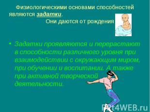 Физиологическими основами способностей являются задатки. Они даются от рождения