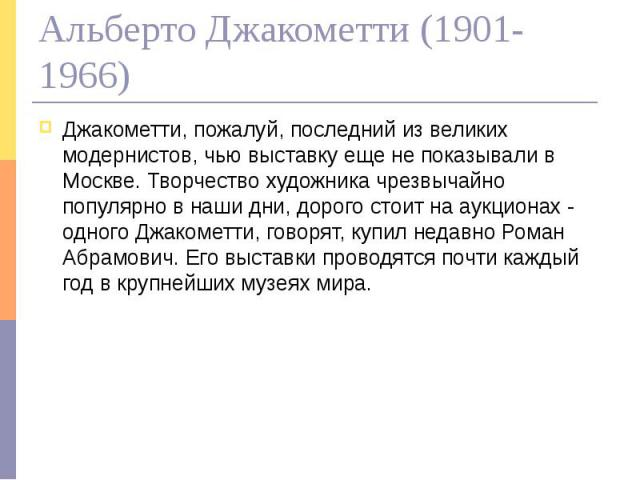 Альберто Джакометти (1901-1966) Джакометти, пожалуй, последний из великих модернистов, чью выставку еще не показывали в Москве. Творчество художника чрезвычайно популярно в наши дни, дорого стоит на аукционах - одного Джакометти, говорят, купил неда…