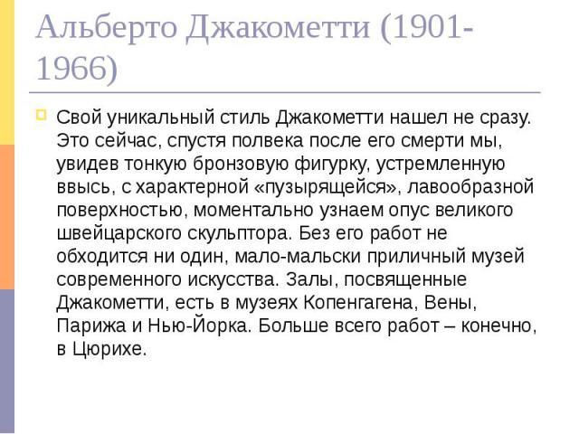 Альберто Джакометти (1901-1966) Свой уникальный стиль Джакометти нашел не сразу. Это сейчас, спустя полвека после его смерти мы, увидев тонкую бронзовую фигурку, устремленную ввысь, с характерной «пузырящейся», лавообразной поверхностью, моментально…