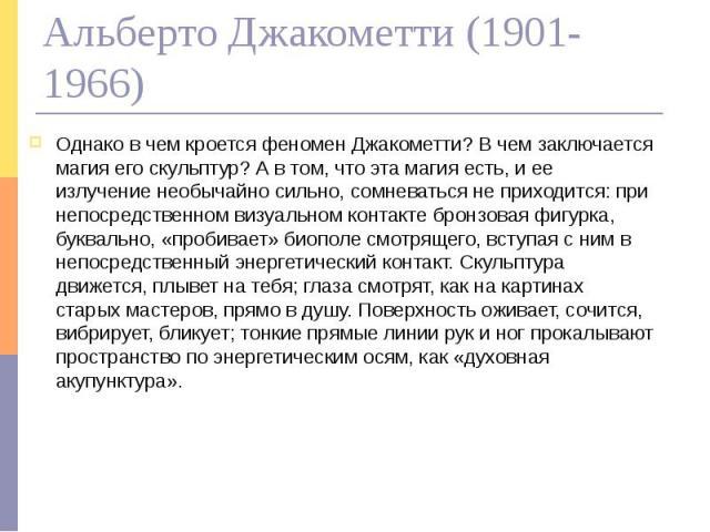 Альберто Джакометти (1901-1966) Однако в чем кроется феномен Джакометти? В чем заключается магия его скульптур? А в том, что эта магия есть, и ее излучение необычайно сильно, сомневаться не приходится: при непосредственном визуальном контакте бронзо…