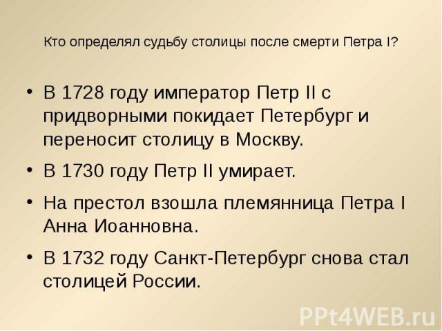 Кто определял судьбу столицы после смерти Петра I? В 1728 году император Петр II с придворными покидает Петербург и переносит столицу в Москву.В 1730 году Петр II умирает. На престол взошла племянница Петра I Анна Иоанновна.В 1732 году Санкт-Петербу…