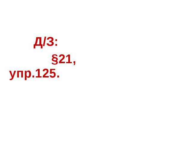 Д/З: §21, упр.125.