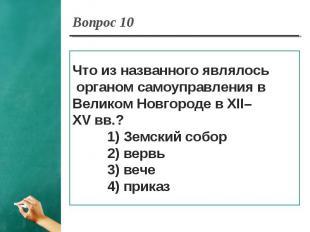 Вопрос 10 Что из названного являлось органом самоуправления в Великом Новгороде