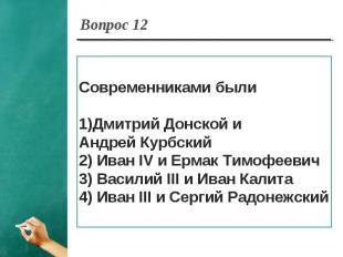 Вопрос 12 Современниками былиДмитрий Донской и Андрей Курбский2) Иван IV и Ермак