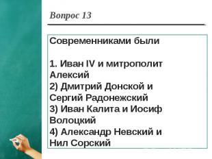 Вопрос 13 Современниками были1. Иван IV и митрополит Алексий2) Дмитрий Донской и