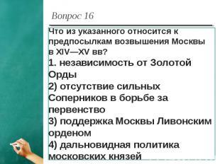 Вопрос 16 Что из указанного относится к предпосылкам возвышения Москвы в XIV—XV