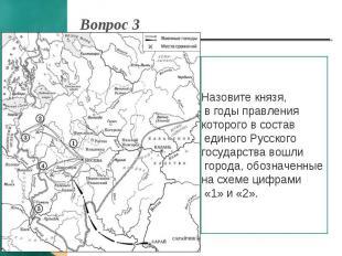 Вопрос 3 Назовите князя, в годы правления которого в состав единого Русского гос